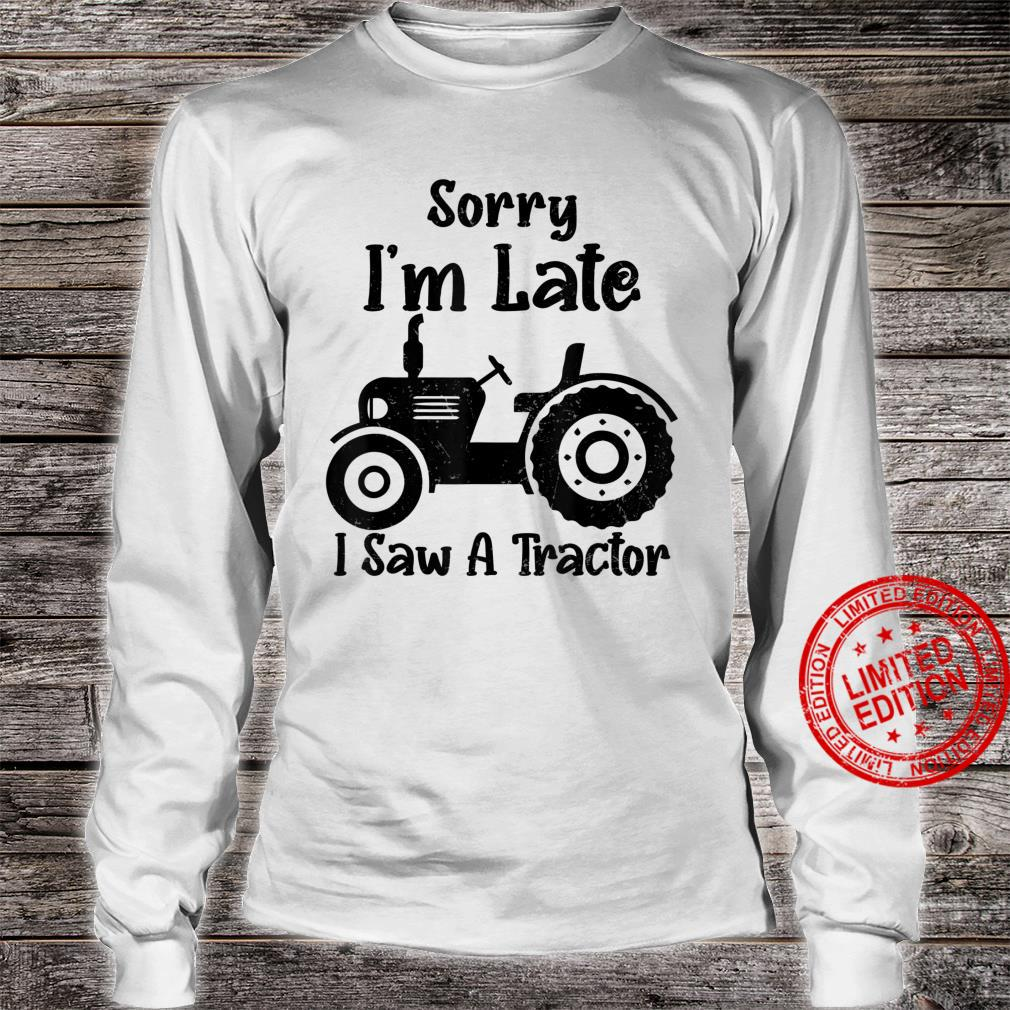 Sorry I'm Late I Saw A Tractor farmer tractors saying Shirt long sleeved