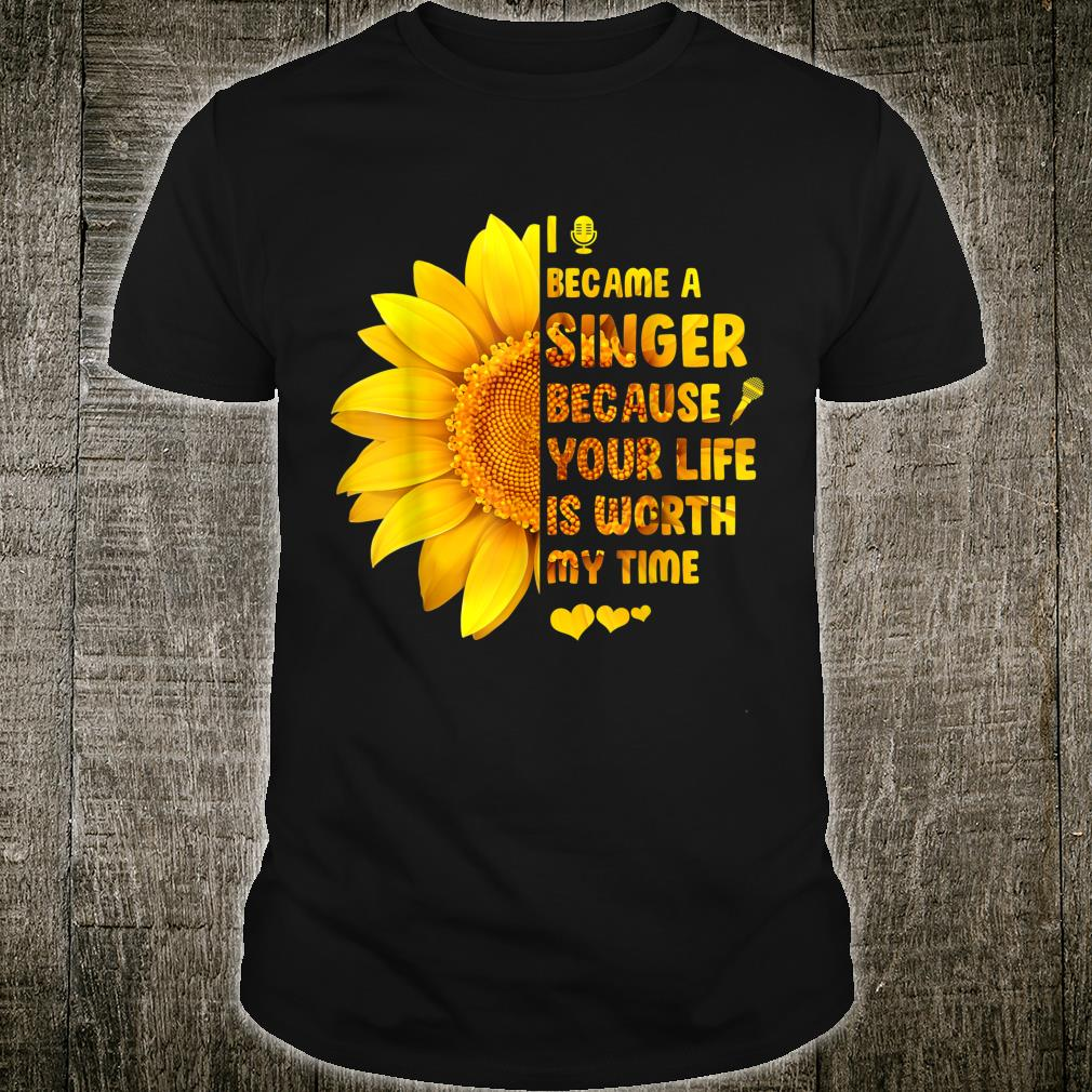 I Became A Singer Because Your Life Is Worth My Time Shirt