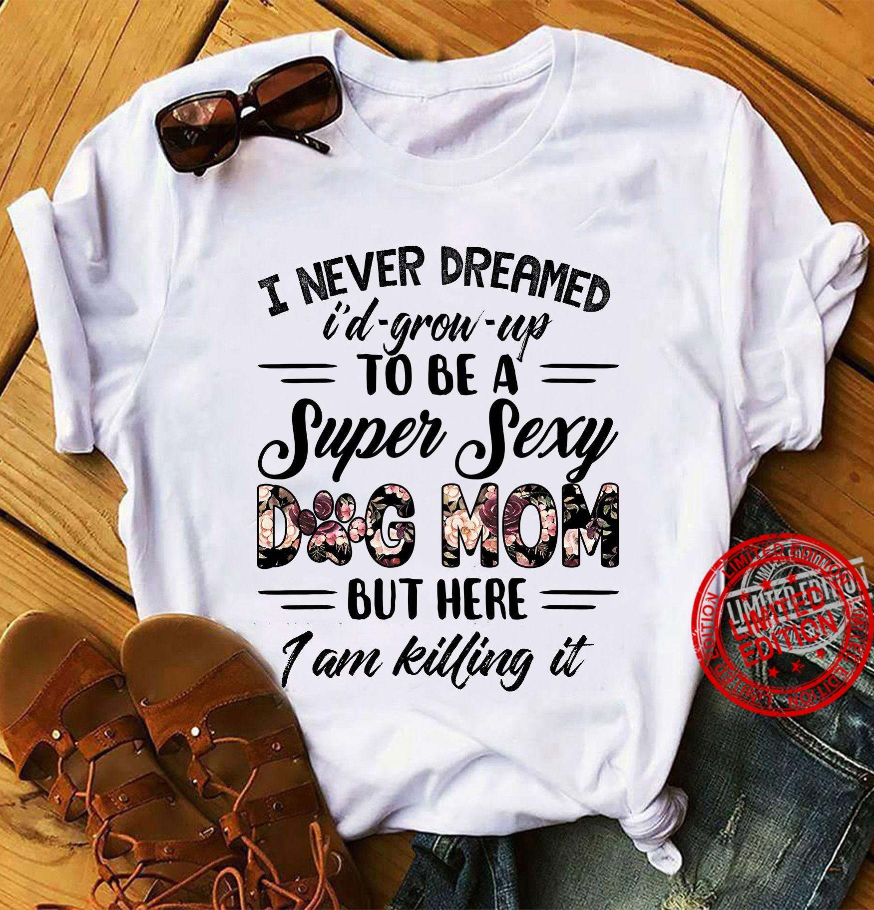 To Never Dreamed I'd Grow Up To Be A Super Sexy Dog Mom But Here I Am Killing It Shirt